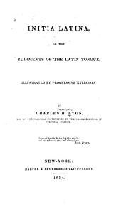 Initia Latina; Or, The Rudiments of the Latin Tongue: Illustrated by Progressive Exercises