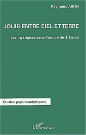 JOUIR ENTRE CIEL ET TERRE: Les mystiques dans l'oeuvre de Jacques Lacan