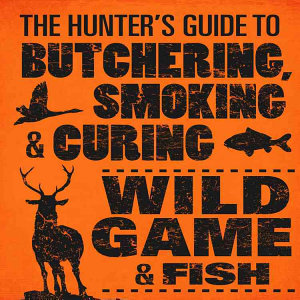 The Hunter s Guide to Butchering  Smoking  and Curing Wild Game and Fish Book