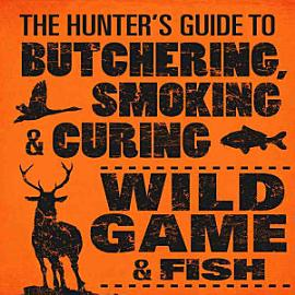 The Hunter S Guide To Butchering  Smoking  And Curing Wild Game And Fish