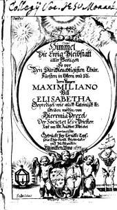 Himmel, die ewige Bleibstatt aller Seeligen: so vor den Durchlauchtigsten Chur-Fürsten in Obern und Nidern Bayrn Maximiliano und Elisabetha