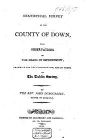 Statistical Survey of the County of Down: With Observations on the Means of Improvement : Drawn Up for the Consideration, and by Order of the Dublin Society
