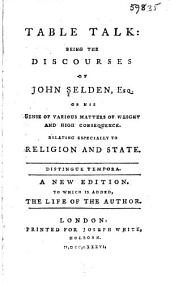 Table talk: being the discourses of John Selden, esq., or his sense of various matters of weight and high consequence. Relating especially to religion and state