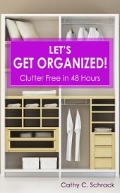 Let's Get Organized! - Clutter Free in 48 Hours: Fast & Easy Ways to Declutter Your Home, Stay Organized, & Simplify Your Life