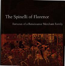 The Spinelli of Florence  Fortunes of a Renaissance Merchant Family PDF