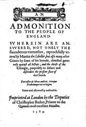 An Admonition to the People of England: Vvherein are Ansvvered, Not Onely the Slaunderous Vntruethes, Reprochfully Vttered by Martin the Libeller, But Also Many Other Crimes by Some of His Broode, Obiected Generally Against All Bishops, and the Chiefe of the Cleargie, Purposely to Deface and Discredite the Present State of the Church. Seene and Allowed by Authoritie