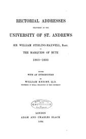 Rectorial Addresses Delivered at the University of St. Andrews: Sir William Stirling-Maxwell, Bart., to the Marquess of Bute, 1863-1893