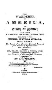 The Wanderer in America; Or, Truth at Home: Comprising a Statement of Observations and Facts Relative to the United States & Canada, North America; the Result of an Extensive Personal Tour, and from Sources of Information the Most Authentic; Including Soil, Climate, Manners & Customs of Its Civilized Inhabitants & Indians, Anecdotes, &c. of Distinguished Characters