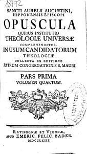 Sancti Aurelii Augustini Hipponensis episcopi Opuscula quibus institutio theologiae universae comprehenditur ...: pars prima, volumen quartum