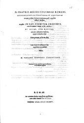 Primus tomus operum D. Aegidii Romani Bituricensis archiepiscopi, ordinis fratrum eremitarum sancti Augustini. Librorum hoc volumine contentorum catalogum mox versa pagina indicabit: D. fratris Aegidii Columnae Romani, ... Expositio in cap. firmiter credimus, extra de summa Trinitate et fide catholica: et in cap. cum Marthae, extra de celebratione missarum, copiosa et dilucida, atque nunc primum in lucem edita, cum rerum & uerborum in hac expositione memorabilium indice. M. Fabiano Genuensi correctore. Summam rerum, quae hoc opere tractantur, versa docebit pagina, Volume 3