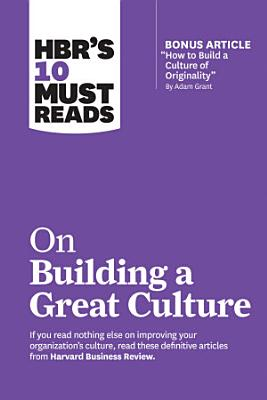 HBR s 10 Must Reads on Building a Great Culture  with bonus article  How to Build a Culture of Originality  by Adam Grant