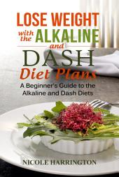 Lose Weight with the Alkaline and Dash Diet Plans: A Beginner's Guide to the Alkaline and Dash Diets