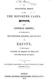 An Analytical Digest of All the Reported Cases, Statutes, and General Orders in Or Relating to the Principles, Pleading, and Practice of Equity: In the Several Courts of Equity in Ireland and the House of Lords