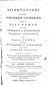 Observations on the Northern Fisheries: With a Discourse on the Expediency of Establishing Fishing Stations, Or Small Towns, in the Highlands of Scotland, and the Hebride Islands. ... By John Knox, Volume 3