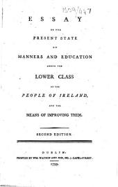 Essay on the Present State of Manners and Education among the Lower Class of the People of Ireland, and the means of improving them. Second edition. [By James Dunn.]