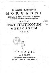 Joannis Baptistae Morgagni ... Nova institutionum medicarum idea