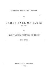 Extracts from the Letters of James, Earl of Elgin, Etc. Etc. to Mary Louisa, Countess of Elgin, 1847-1862