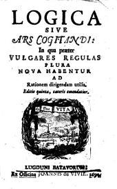 Logica sive Ars cogitandi:: in qua præter vulgares regulas plura nova habentur ad rationem dirigendam utilia