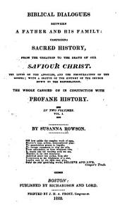 Biblical Dialogues Between a Father and His Family: Comprising Sacred History from the Creation to the Death of Our Savior Christ, the Lives of the Apostles, and the Promulgation of the Gospel, with a Sketch of the History of the Church Down to the Reformation, the Whole Carried on in Conjunction with Profane History, Volume 1