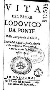 Vita del Padre Lodovico da Ponte della Compagnia di Giesú Scritta dal P. Francesco Cachupin della medesima Compagnia, e nuovamente in breve ristretta