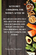 Keto Diet Cookbook for Women After 50  40 Fabulous Recipes that Will Help You Regulate Your Metabolism  Lose Weight and Balance Your Hormones  The Die