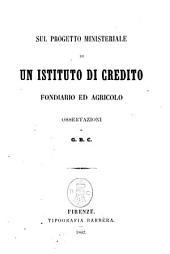 Sul progetto ministeriale di un istituto di credito fondiario ed agricolo. Osservazioni di G. B. C.