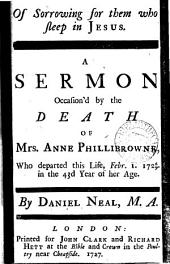 Of Sorrowing for Them who Sleep in Jesus. A Sermon Occasion'd by the Death of Mrs. Anne Phillibrowne, who Departed this Life, Febr.1. 1726/7. in the 43d Year of Her Age. By Daniel Neal, ...