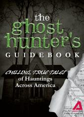 The Ghost Hunter's Guidebook: Chilling, True Tales of Hauntings Across America