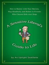 A Sensitive Liberal's Guide to Life: How to Banter with Your Barista, Hug Mindfully, and Relate to FriendsWho Choose Kids Over Dogs