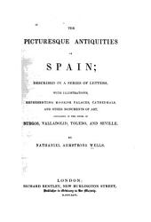 The Picturesque Antiquities of Spain: Described in a Series of Letters, with Illustrations, Representing Moorish Palaces, Cathedrals, and Other Monuments of Art, Contained in the Cities of Burgos, Valladolid, Toledo and Seville