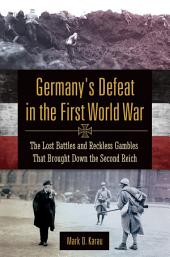 Germany's Defeat in the First World War: The Lost Battles and Reckless Gambles That Brought Down the Second Reich: The Lost Battles and Reckless Gambles That Brought Down the Second Reich
