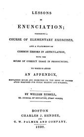 Lessons in Enunciation: Comprising a Course of Elementary Exercises, and a Statement of Common Errors in Articulation, with the Rules of Correct Usage in Pronouncing : to which is Added an Appendix, Containing Rules and Exercises on the Mode of Enunciation Required for Public Reading and Speaking