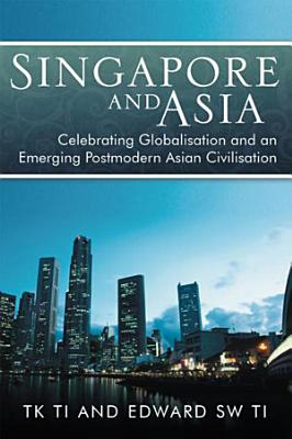 Singapore and Asia   Celebrating Globalisation and an Emerging Post Modern Asian Civilisation PDF