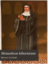 Monasticon Hibernicum: Or, A History of the Abbeys, Priories, and Other Religious Houses in Ireland; Interspersed with Memoirs of Their Several Founders and Benefactors, and of Their Abbots and Other Superiors, to the Time of Their Final Suppression, Volume 1