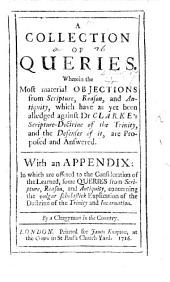 A Collection of Queries. Wherein the most material objections ... which have as yet been alledged against Dr Clarke's Scripture-Doctrine of the Trinity, and the Defenses of it, are proposed and answered ... By a Clergyman in the Country [i.e. John Jackson, in answer to some queries by D. W.].