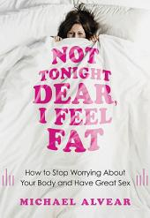 Not Tonight Dear, I Feel Fat: How to Stop Worrying About Your Body and Have Great Sex: The Sex Advice Book for Women with Body Image Issues