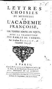 Lettres choisies de Messieurs de l'Académie ... sur toutes sortes de sujets, avec la traduction des fables de Faerne, par M. Perrault