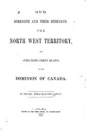 Our Strength and Their Strength: The North West Territory, and Other Papers Chiefly Relating to the Dominion of Canada ...