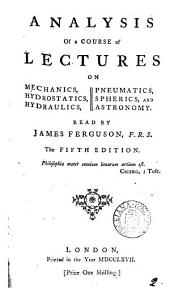 Analysis of a Course of Lectures: On Mechanics, Hydrostatics, Hydraulics, Pneumatics, Spherics, and Astronomy. Read by James Ferguson, F.R.S.