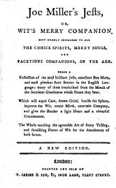 Joe Miller's Jests, Or, Wit's Merry Companion: Most Humbly Inscribed to All the Choice Spirits, Merry Souls, and Facetious Companions, of the Age. Being a Collection of the Most Brilliant Jests, Excellent Bons Mots, and Most Pleasant Short Stories in the English Language; Many of Them Transcribed from the Mouth of the Facetious Gentleman Whose Name They Bear. Which Will Expel Care, Drown Grief, Banish the Spleen, Improve the Wit, Create Mirth, Entertain Company, and Give the Reader a Light Heart and a Chearful Countenance. The Whole Teaching the Agreeable Art of Story Telling, and Furnishing Pieces of Wit for the Amusement of Both Sexes