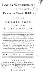 Logica Wesleiensis: Or, the Farrago Double Distilled. With an Heroic Poem in Praise of Mr John Wesley. By Richard Hill Esquire