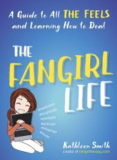 The Fangirl Life: A Guide to All the Feels and Learning How to Deal