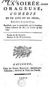 La Soirée orageuse : comédie en un acte et en prose, mêlées [sic] d'ariettes, représentée pour la première fois par les Comédiens italiens ordinaires du Roi, le samedi 29 mai 1790 Paroles de M. Radet, Musique de M. Dalayrac