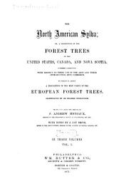 The North American Sylva: Or, A Description of the Forest Trees of the United States, Canada and Nova Scotia. Considered Particularly with Respect to Their Use in the Arts and Their Introduction Into Commerce. To which is Added a Description of the Most Useful of the European Forest Trees ...