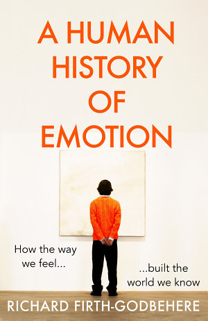 A Human History of Emotion: How the Way We Feel Built the World We Know