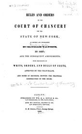 Rules and Orders of the Court of Chancery of the State of New York, as Revised and Established by Chancellor Walworth, in 1837, and the Subsequent Amendments: With Precedents of Writs, Orders, and Bills of Costs, Approved by the Chancellor, and Notes of Decisions, Showing the Practical Construction of the Rules