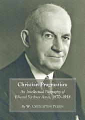 Christian Pragmatism: An Intellectual Biography of Edward Scribner Ames, 1870-1958