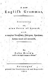 A New English Grammar: Containing the Nine Parts of Speech with Compleat Vocabulary, Dialogues, Anecdotes, Letters Moral and Mercantile