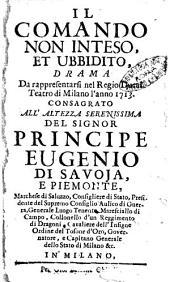 Il comando non inteso, et ubbidito, drama da rappresentarsi nel regio ducal teatro di Milano l'anno 1713, consagrato all'altezza serenissima del signor principe Eugenio di Savoja e Piemonte, ..