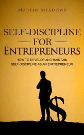 Self-Discipline for Entrepreneurs: How to Develop and Maintain Self-Discipline as an Entrepreneur